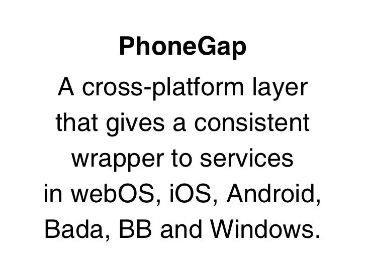 PhoneGap  A cross-platform layer that gives a consistent   wrapper to servicesin webOS, iOS, Android,Bada, BB and Windows.