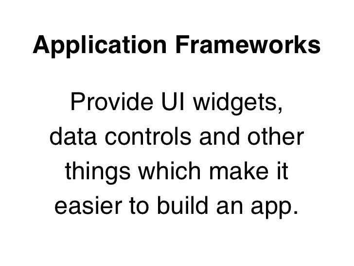 Application Frameworks   Provide UI widgets, data controls and other  things which make it easier to build an app.