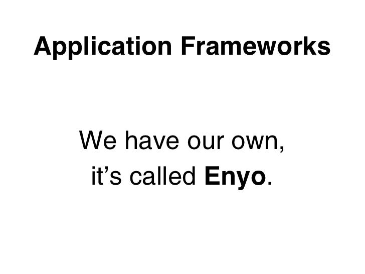 Application Frameworks   We have our own,    it's called Enyo.