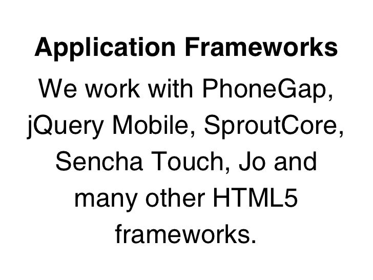 Application Frameworks We work with PhoneGap,jQuery Mobile, SproutCore,  Sencha Touch, Jo and   many other HTML5       fra...