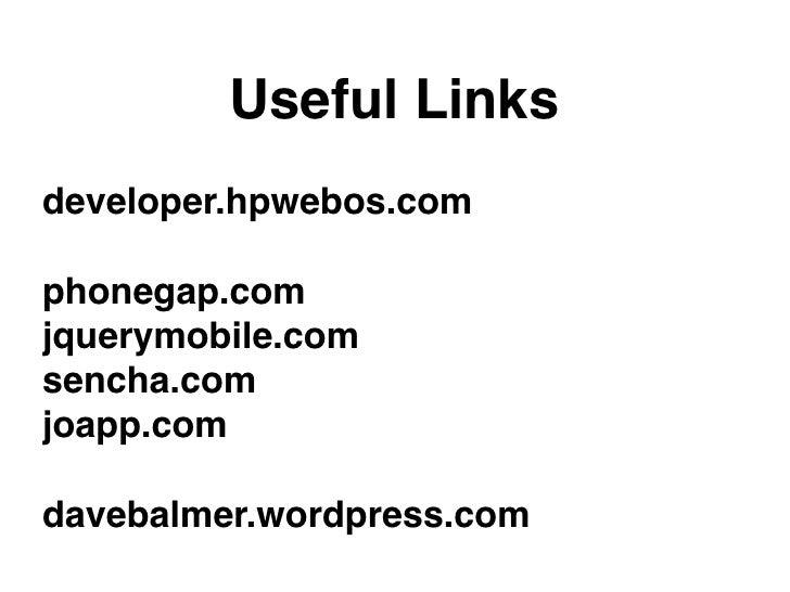 Useful Linksdeveloper.hpwebos.comphonegap.comjquerymobile.comsencha.comjoapp.comdavebalmer.wordpress.com