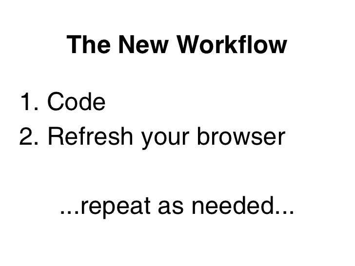 The New Workflow1. Code2. Refresh your browser   ...repeat as needed...