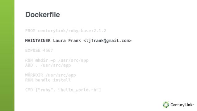 FROM centurylink/ruby-base:2.1.2 MAINTAINER Laura Frank <ljfrank@gmail.com> EXPOSE 4567 RUN mkdir -p /usr/src/app ADD . /u...