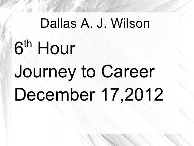 Dallas A. J. Wilson th6 HourJourney to CareerDecember 17,2012