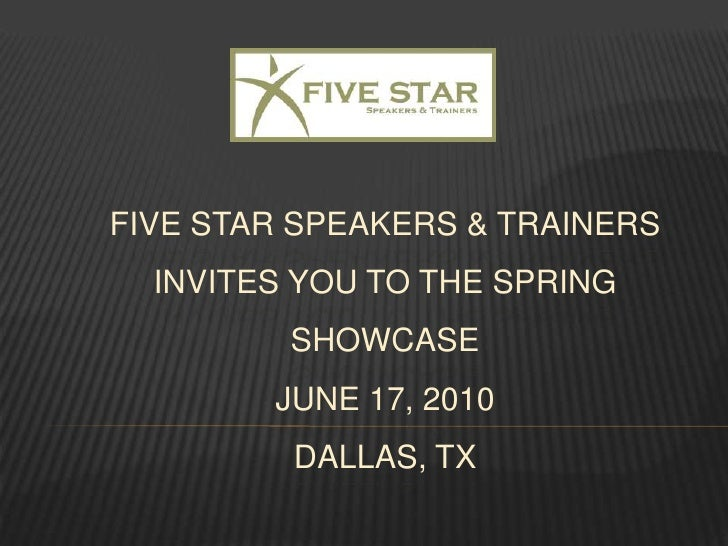 FIVE STAR Speakers & Trainers invites you to the SPRING SHOWCASEJune 17, 2010DALLAS, tx<br />