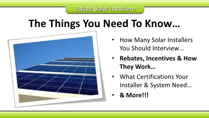 The Things You Need To Know…<br />How Many Solar Installers You Should Interview…<br />Rebates, Incentives & How They Work...