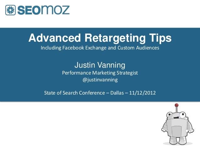 Advanced Retargeting Tips  Including Facebook Exchange and Custom Audiences                Justin Vanning          Perform...