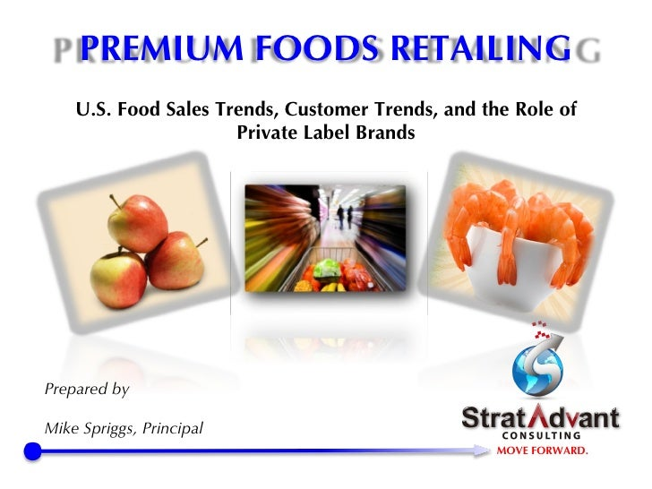 U.S. Food Sales Trends, Customer Trends, and the Role of Private Label Brands Prepared by Mike Spriggs, Principal PREMIUM ...
