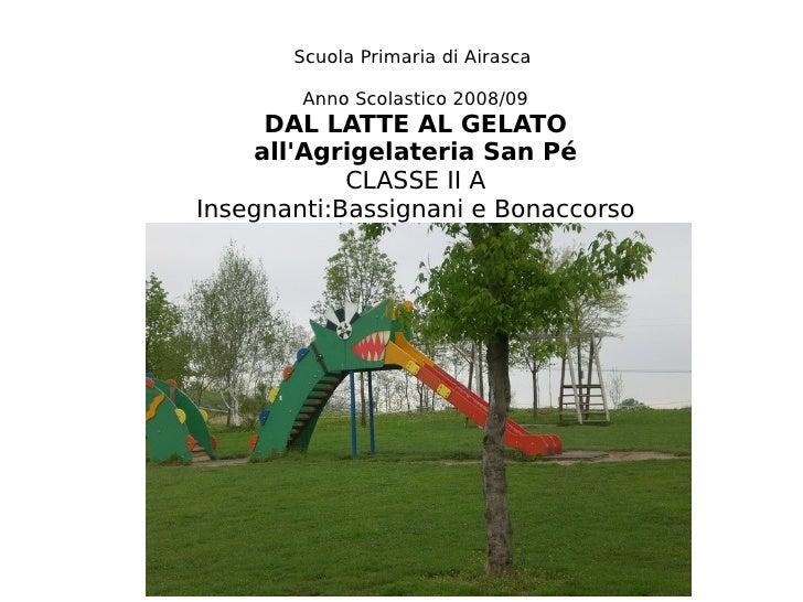 Scuola Primaria di Airasca          Anno Scolastico 2008/09      DAL LATTE AL GELATO     all'Agrigelateria San Pé         ...