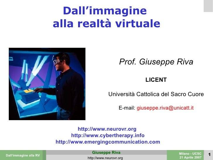 Dall'immagine  alla realtà virtuale Prof. Giuseppe Riva LICENT Università Cattolica del Sacro Cuore E-mail:  [email_addres...