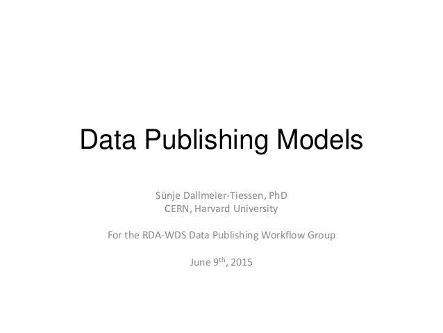 Data Publishing Models Sünje Dallmeier-Tiessen, PhD CERN, Harvard University For the RDA-WDS Data Publishing Workflow Grou...
