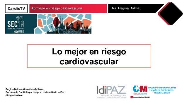 Lo mejor en riesgo cardiovascular Dra. Regina Dalmau Regina Dalmau González-Gallarza Servicio de Cardiología. Hospital Uni...
