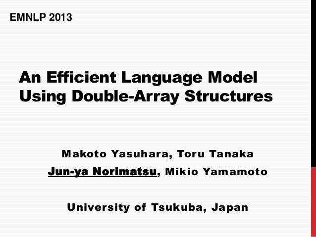 EMNLP 2013  An Efficient Language Model Using Double-Array Structures  Makoto Yasuhara, Toru Tanaka Jun-ya Norimatsu, Miki...