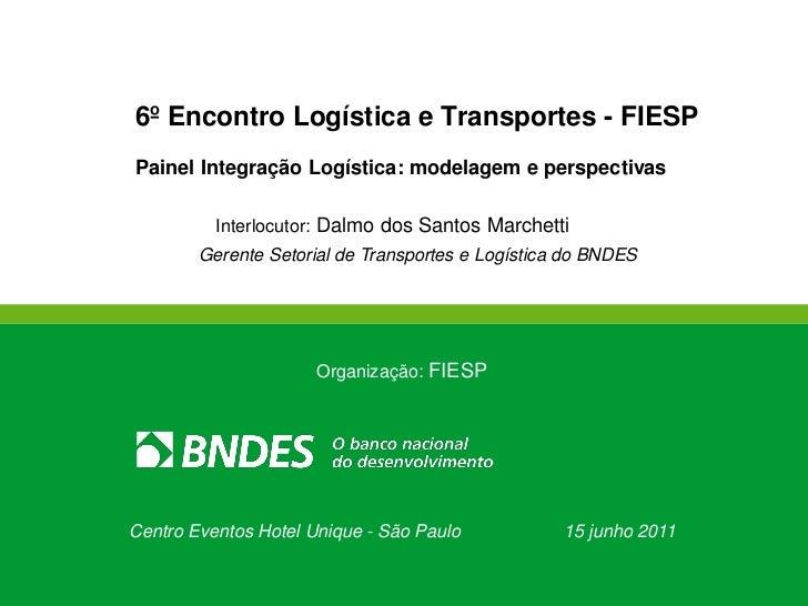 6º Encontro Logística e Transportes - FIESPPainel Integração Logística: modelagem e perspectivas          Interlocutor: Da...