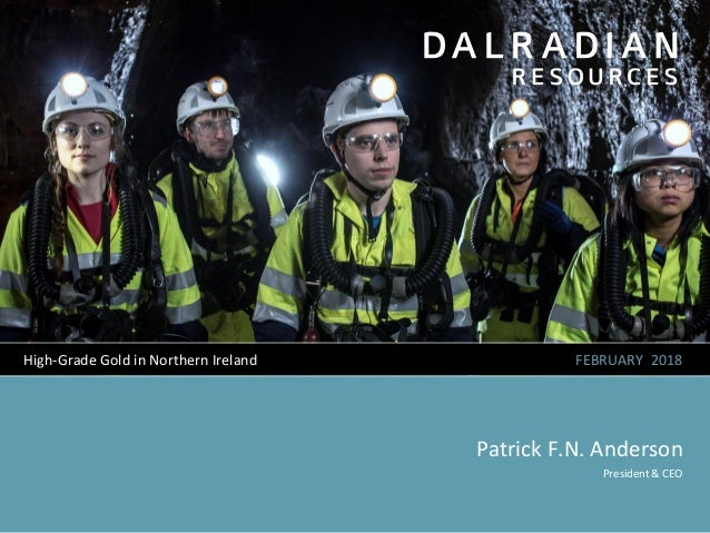 FEBRUARY 2018 Patrick F.N. Anderson High-Grade Gold in Northern Ireland President & CEO