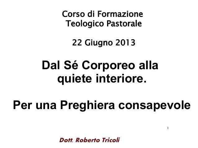 1Dott. Roberto TricoliCorso di FormazioneTeologico Pastorale22 Giugno 2013Dal Sé Corporeo allaquiete interiore.Per una Pre...