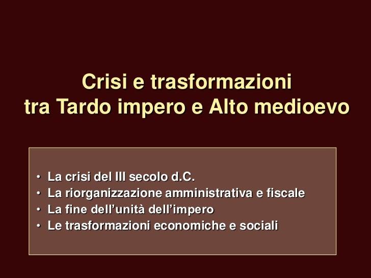 Crisi e trasformazionitra Tardo impero e Alto medioevo •   La crisi del III secolo d.C. •   La riorganizzazione amministra...