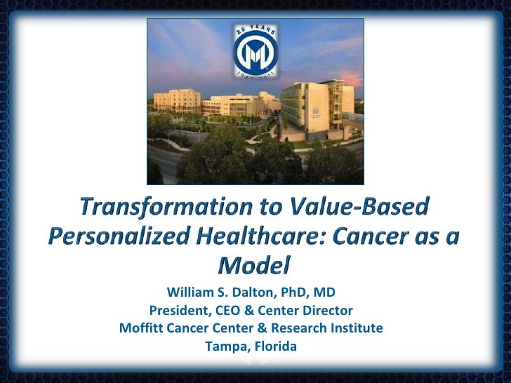 Transformation to Value-Based Personalized Healthcare: Cancer as a Model<br />William S. Dalton, PhD, MDPresident, CEO & C...