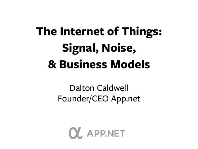 The Internet of Things:     Signal, Noise,  & Business Models      Dalton Caldwell   Founder/CEO App.net