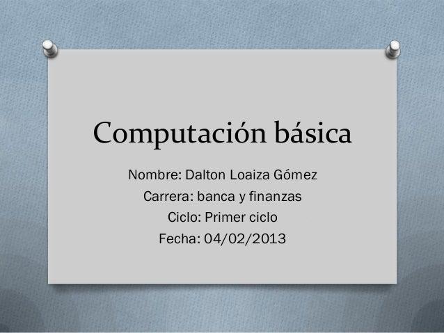 Computación básica  Nombre: Dalton Loaiza Gómez    Carrera: banca y finanzas        Ciclo: Primer ciclo      Fecha: 04/02/...