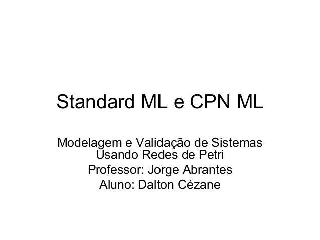 Standard ML e CPN ML Modelagem e Validação de Sistemas Usando Redes de Petri Professor: Jorge Abrantes Aluno: Dalton Cézane