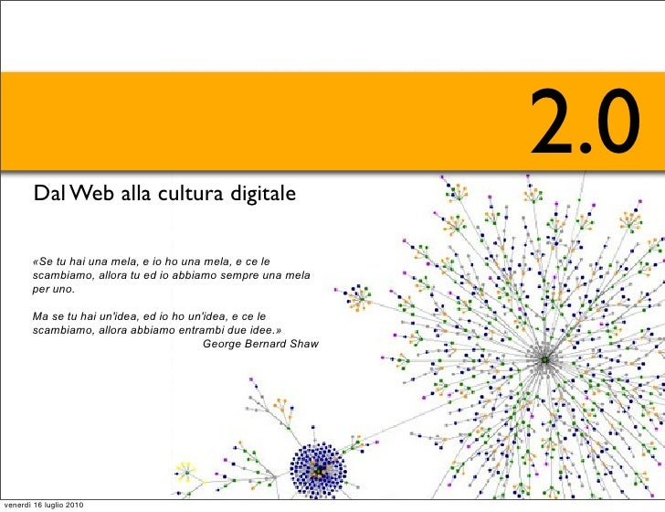 2.0         Dal Web alla cultura digitale         «Se tu hai una mela, e io ho una mela, e ce le        scambiamo, allora ...