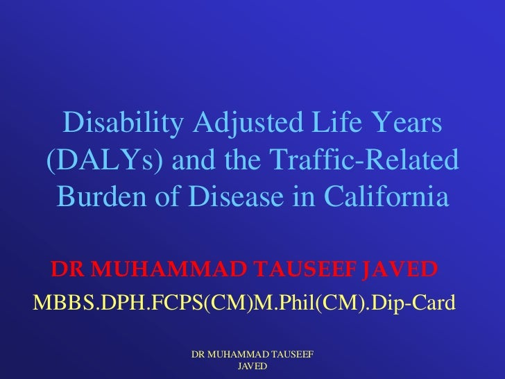 Disability Adjusted Life Years (DALYs) and the Traffic-Related  Burden of Disease in California DR MUHAMMAD TAUSEEF JAVEDM...