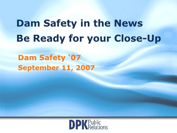 Dam Safety in the News Be Ready for your Close-Up Dam Safety '07 September 11, 2007