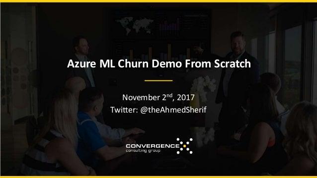 Azure ML Churn Demo From Scratch November 2nd, 2017 Twitter: @theAhmedSherif