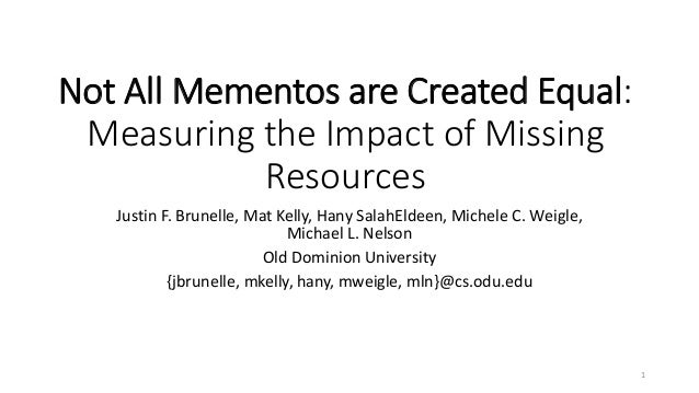Not All Mementos are Created Equal: Measuring the Impact of Missing Resources  Justin F. Brunelle, Mat Kelly, HanySalahEld...