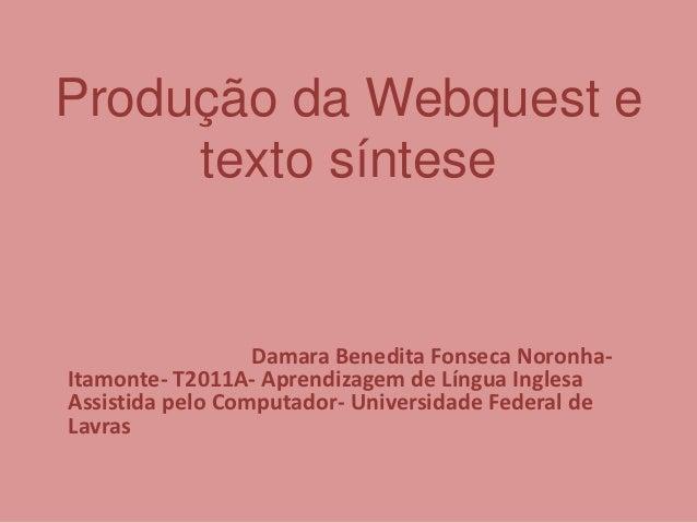 Produção da Webquest e     texto síntese                  Damara Benedita Fonseca Noronha-Itamonte- T2011A- Aprendizagem d...