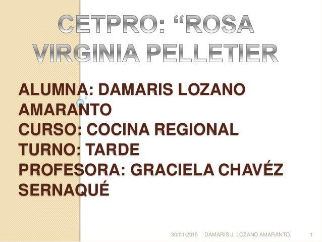 ALUMNA: DAMARIS LOZANO AMARANTO CURSO: COCINA REGIONAL TURNO: TARDE PROFESORA: GRACIELA CHAVÉZ SERNAQUÉ 30/01/2015 DAMARIS...