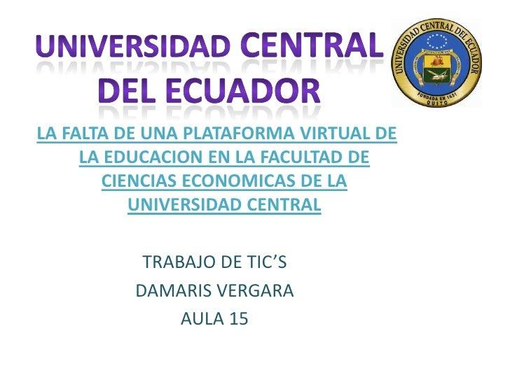 UNIVERSIDAD CENTRAL DEL ECUADOR<br />LA FALTA DE UNA PLATAFORMA VIRTUAL DE LA EDUCACION EN LA FACULTAD DE CIENCIAS ECONOMI...