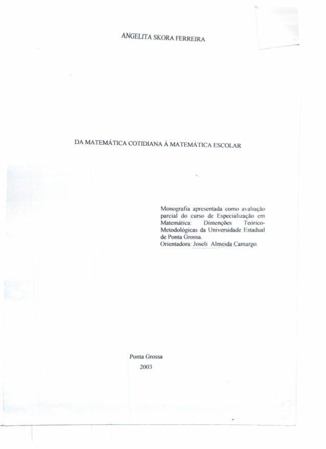 ANGELITA SKORA FERRElRA --- DA MATEMÁTICA COTIDIANA À MA TEMÁ llCA ESCOLAR Monografia apresentada como avaliação parcial d...