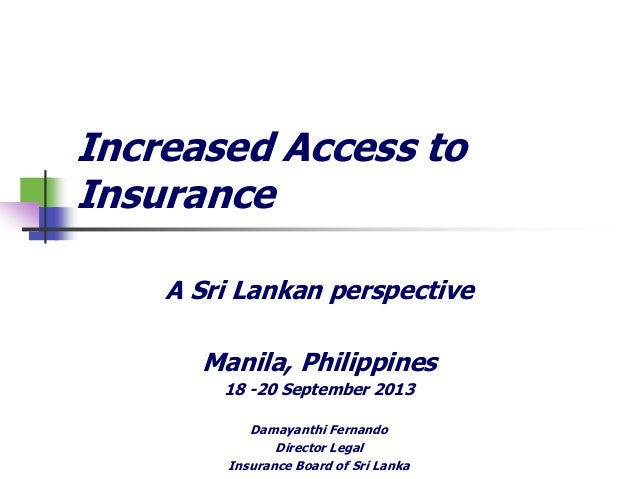 Increased Access to Insurance A Sri Lankan perspective Manila, Philippines 18 -20 September 2013 Damayanthi Fernando Direc...
