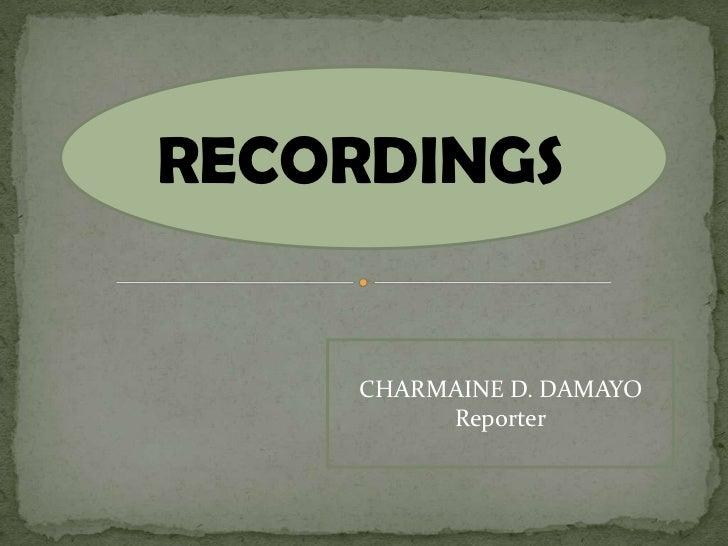 RECORDINGS    CHARMAINE D. DAMAYO         Reporter