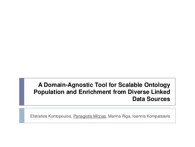 A Domain-Agnostic Tool for Scalable Ontology Population and Enrichment from Diverse Linked Data Sources Efstratios Kontopo...