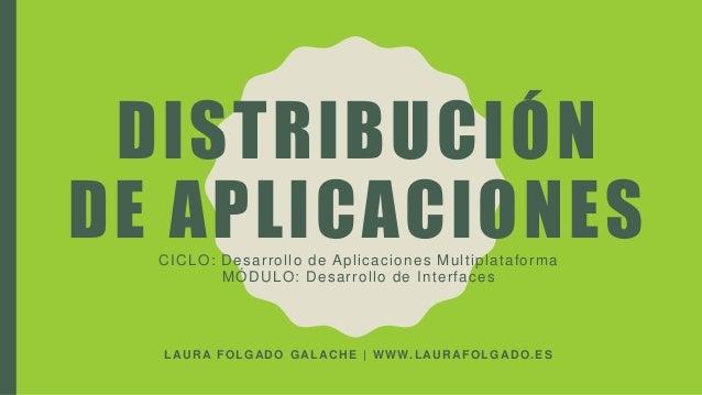 DISTRIBUCIÓN DE APLICACIONESCICLO: Desarrollo de Aplicaciones Multiplataforma MÓDULO: Desarrollo de Interfaces LAURA FOLGA...