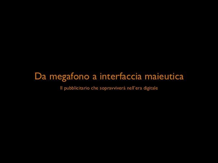 Da megafono a interfaccia maieutica       Il pubblicitario che sopravviverà nell'era digitale