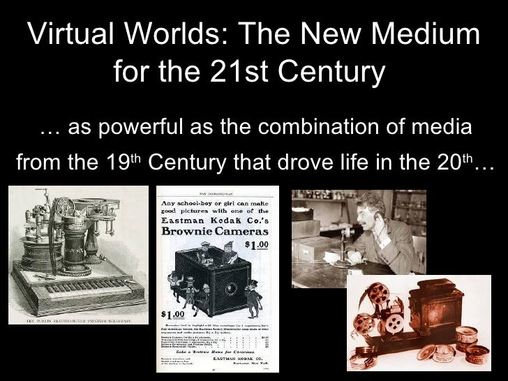Virtual Worlds: The New Medium for the 21st Century   …  as powerful as the combination of media from the 19 th  Century t...