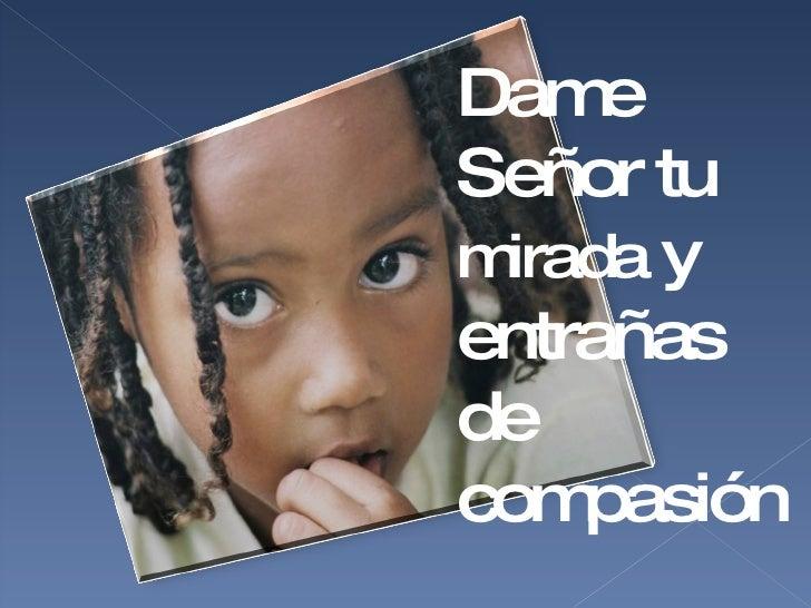 Dame Señor tu  mirada  y entrañas de compasión