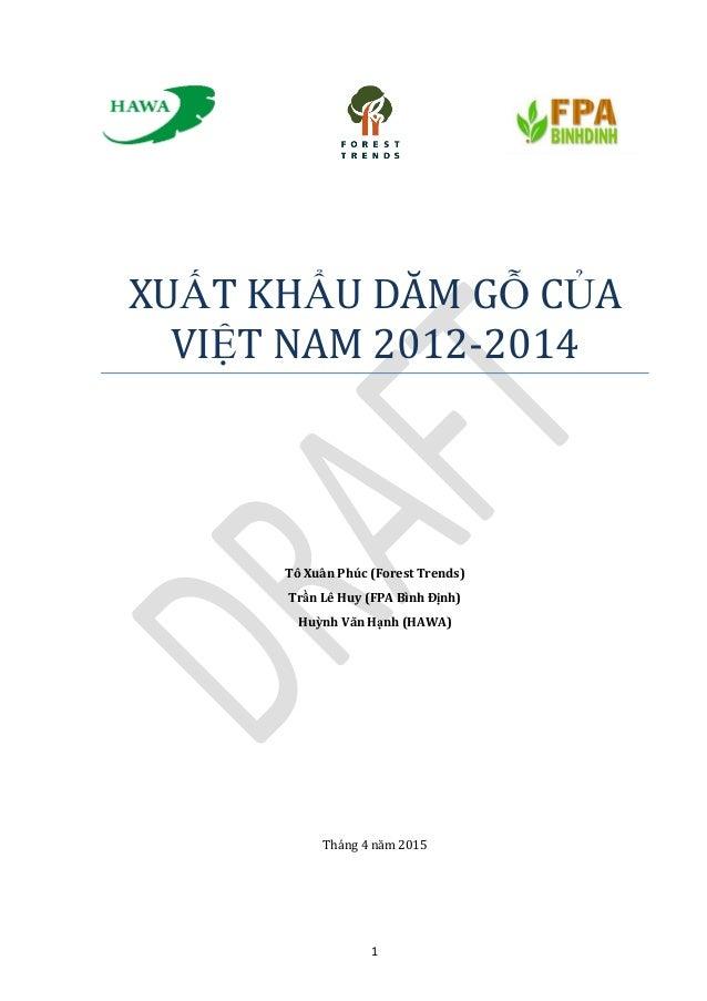 1 XUẤT KHẨU DĂM GỖ CỦĂ VIỆT NĂM 2012-2014 Tô Xuân Phúc (Forest Trends) Trần Lê Huy (FPA Bình Định) Huỳnh Văn Hạnh (HAWA) T...