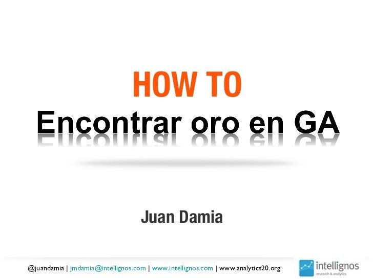 HOW TO                                   Juan Damia@juandamia | jmdamia@intellignos.com | www.intellignos.com | www.analyt...