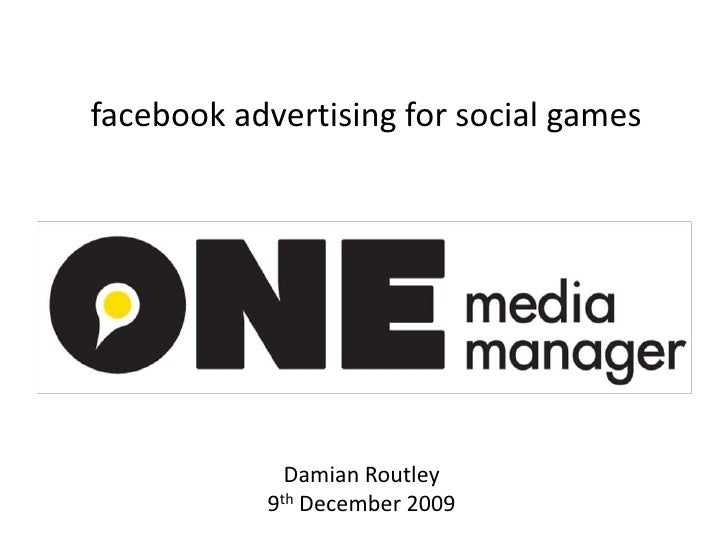 facebook advertising for social games<br />Damian Routley9th December 2009<br />