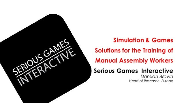 Simulation & Games Solutions for the Training of Manual Assembly Workers Serious Games Interactive Damian Brown Head of Re...