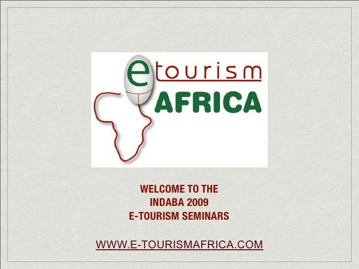 WELCOME TO THE         INDABA 2009     E-TOURISM SEMINARS  WWW.E-TOURISMAFRICA.COM