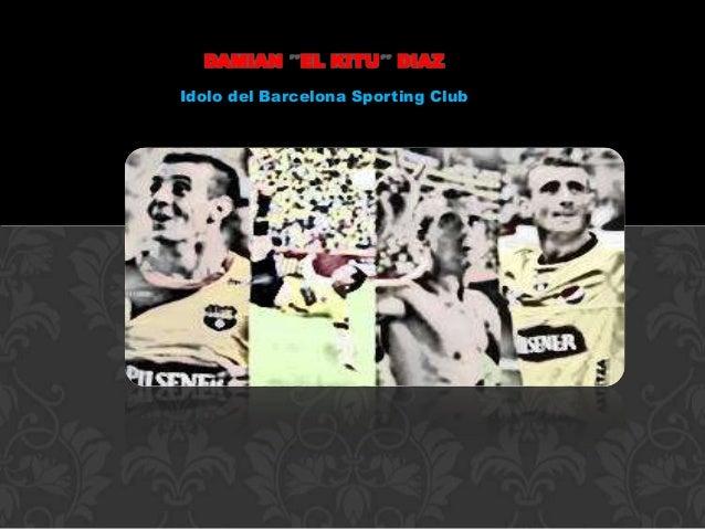 DAMIAN EL KITU        DIAZIdolo del Barcelona Sporting Club