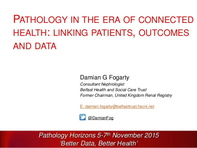 PATHOLOGY IN THE ERA OF CONNECTED HEALTH: LINKING PATIENTS, OUTCOMES AND DATA Damian G Fogarty Consultant Nephrologist Bel...
