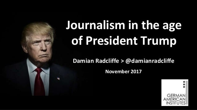 Damian Radcliffe > @damianradcliffe November 2017 Journalism in the age of President Trump
