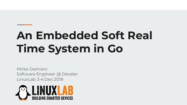 An Embedded Soft Real Time System in Go Mirko Damiani Software Engineer @ Develer LinuxLab 3-4 Dec 2018